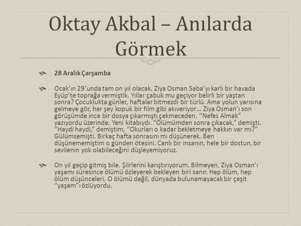 Oktay Akbal – Anılarda Görmek  28 Aralık Çarşamba  Ocak'ın 29'unda tam on yıl olacak. Ziya Osman Saba'yı karlı bir havada Eyüp'te toprağa vermiştik.