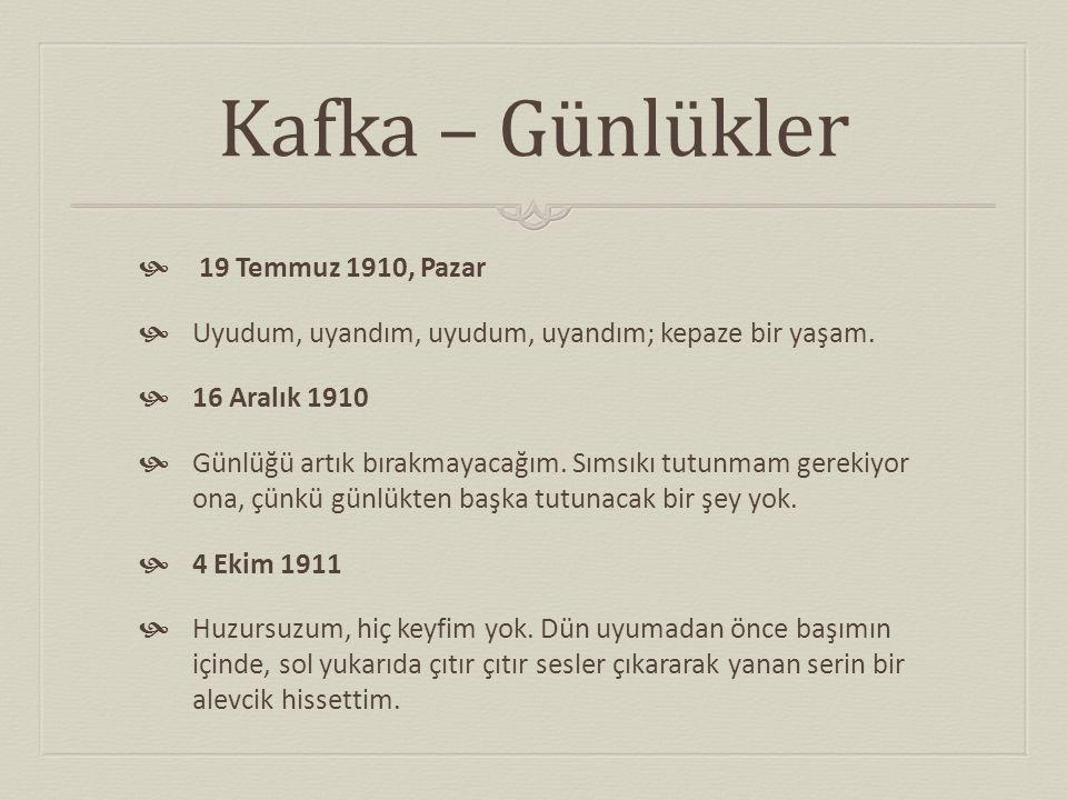 Kafka – Günlükler  19 Temmuz 1910, Pazar  Uyudum, uyandım, uyudum, uyandım; kepaze bir yaşam.  16 Aralık 1910  Günlüğü artık bırakmayacağım. Sımsı