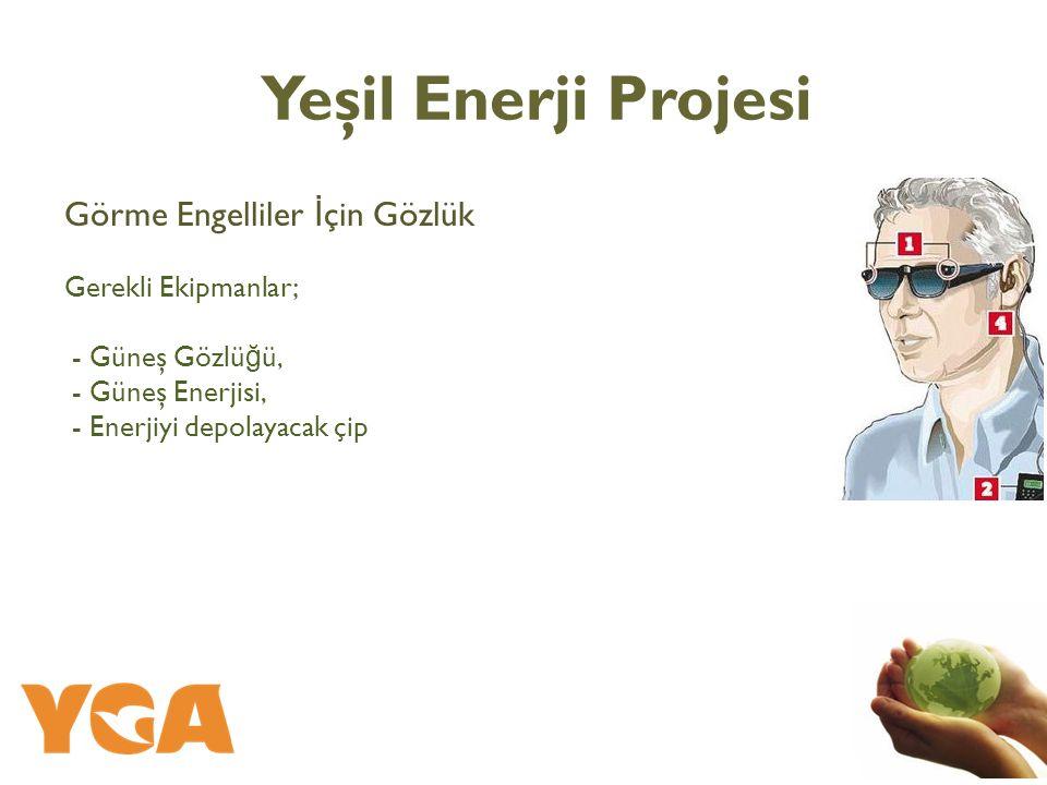 Görme Engelliler İ çin Gözlük Gerekli Ekipmanlar; - Güneş Gözlü ğ ü, - Güneş Enerjisi, - Enerjiyi depolayacak çip Yeşil Enerji Projesi