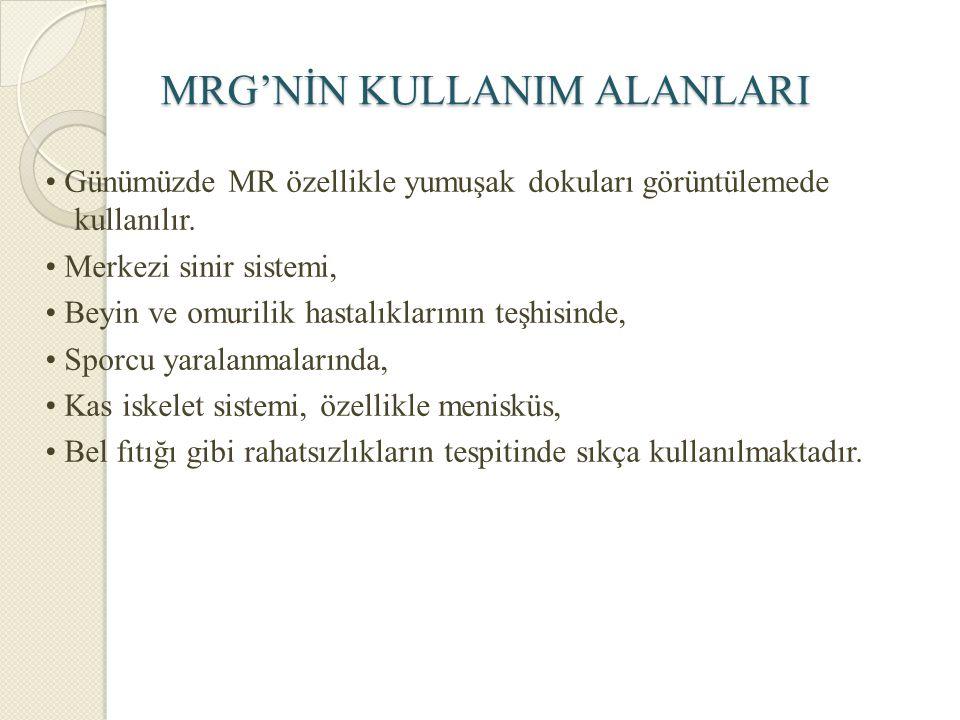 MRG'NİN KULLANIM ALANLARI Günümüzde MR özellikle yumuşak dokuları görüntülemede kullanılır. Merkezi sinir sistemi, Beyin ve omurilik hastalıklarının t