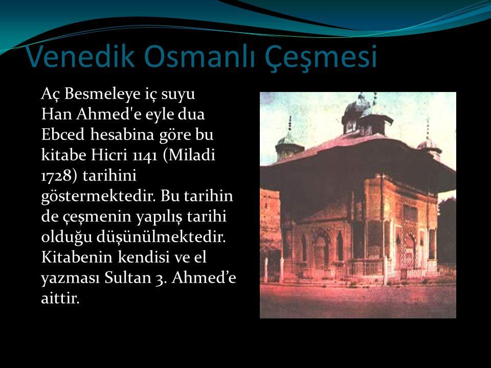 Venedik Osmanlı Çeşmesi Aç Besmeleye iç suyu Han Ahmed'e eyle dua Ebced hesabina göre bu kitabe Hicri 1141 (Miladi 1728) tarihini göstermektedir. Bu t