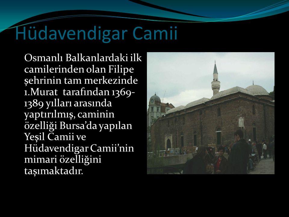 Hüdavendigar Camii Osmanlı Balkanlardaki ilk camilerinden olan Filipe şehrinin tam merkezinde 1.Murat tarafından 1369- 1389 yılları arasında yaptırılm