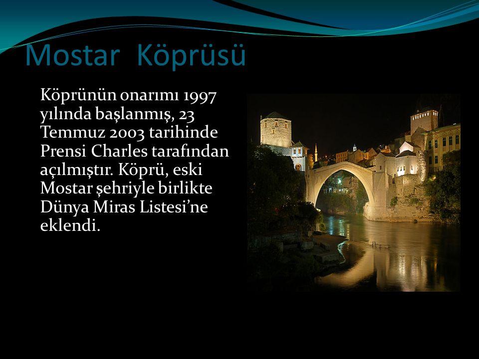 Mostar Köprüsü Köprünün onarımı 1997 yılında başlanmış, 23 Temmuz 2003 tarihinde Prensi Charles tarafından açılmıştır. Köprü, eski Mostar şehriyle bir