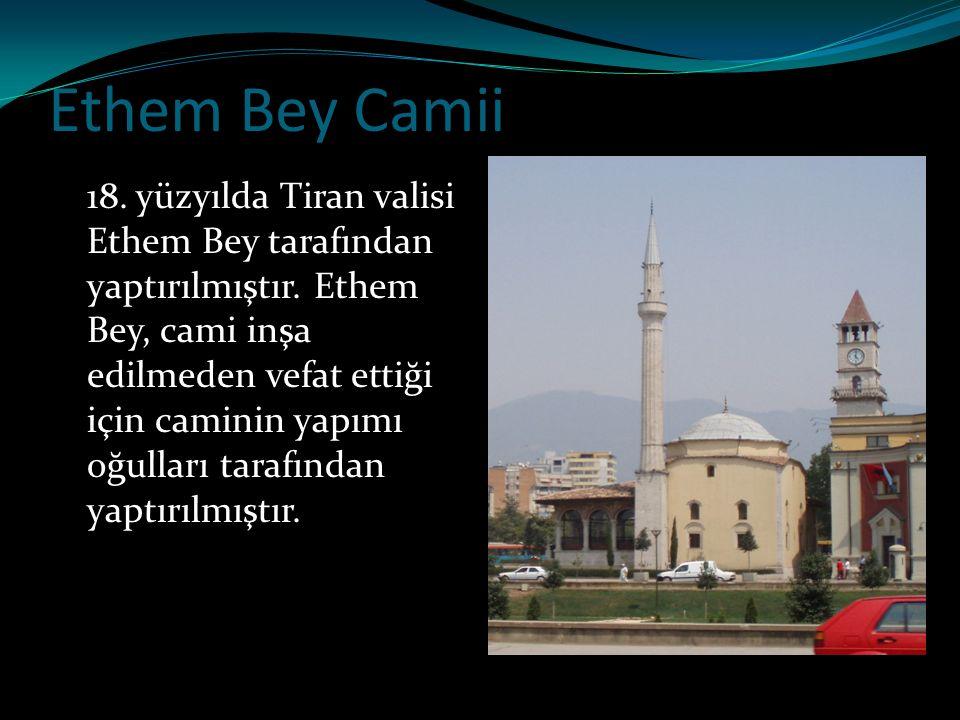 Ethem Bey Camii 18. yüzyılda Tiran valisi Ethem Bey tarafından yaptırılmıştır. Ethem Bey, cami inşa edilmeden vefat ettiği için caminin yapımı oğullar