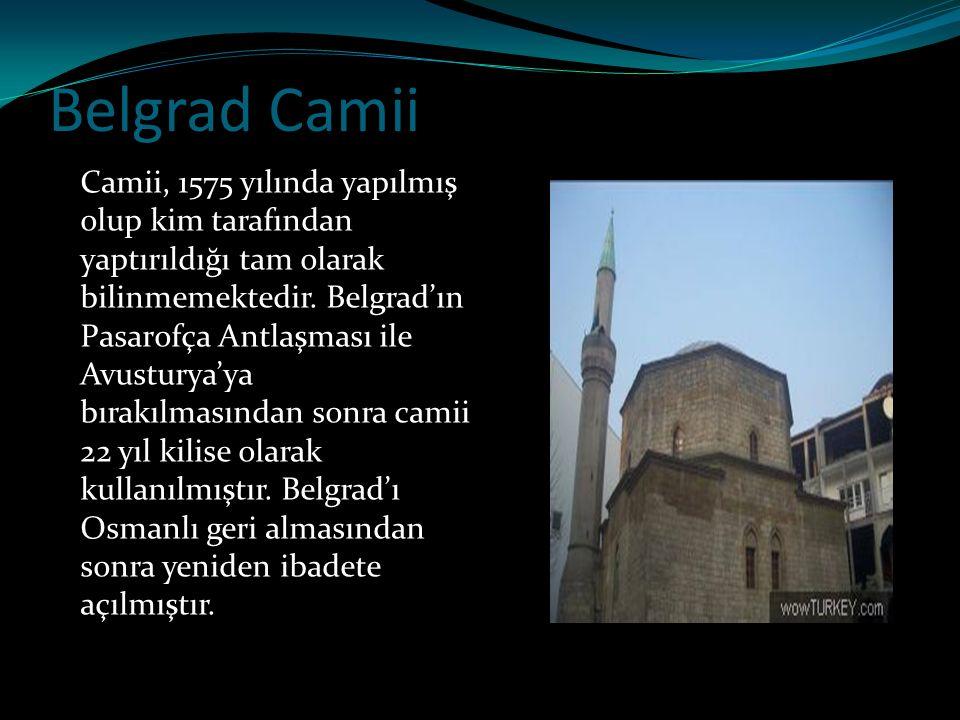 Belgrad Camii Camii, 1575 yılında yapılmış olup kim tarafından yaptırıldığı tam olarak bilinmemektedir. Belgrad'ın Pasarofça Antlaşması ile Avusturya'