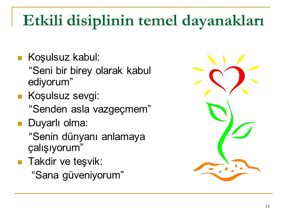 """16 Etkili disiplinin temel dayanakları Koşulsuz kabul: """"Seni bir birey olarak kabul ediyorum"""" Koşulsuz sevgi: """"Senden asla vazgeçmem"""" Duyarlı olma: """"S"""
