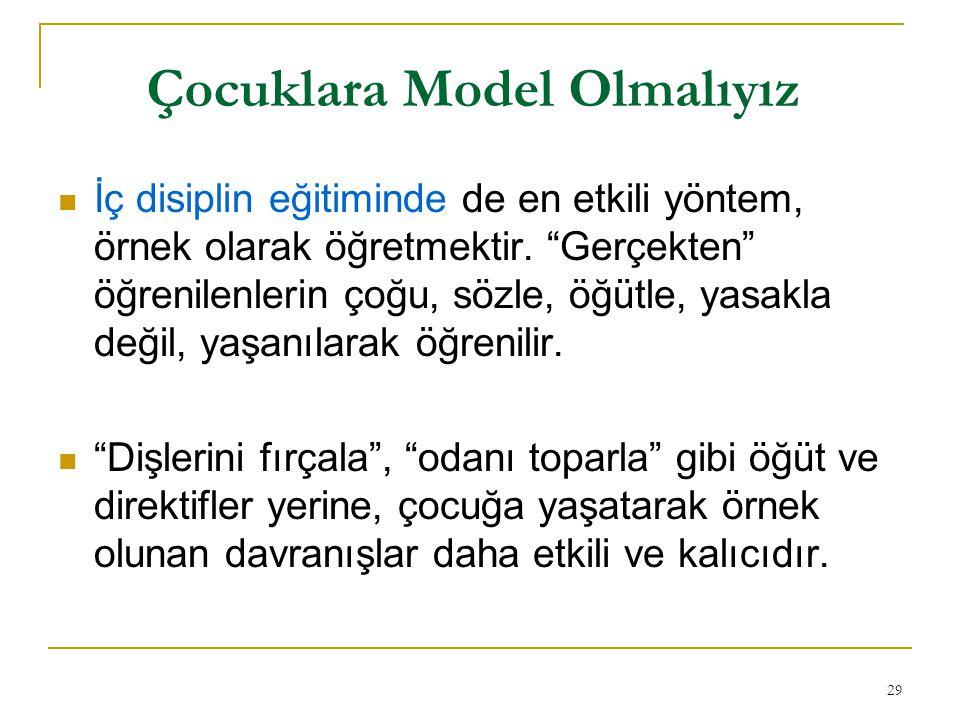 29 Çocuklara Model Olmalıyız İç disiplin eğitiminde de en etkili yöntem, örnek olarak öğretmektir.