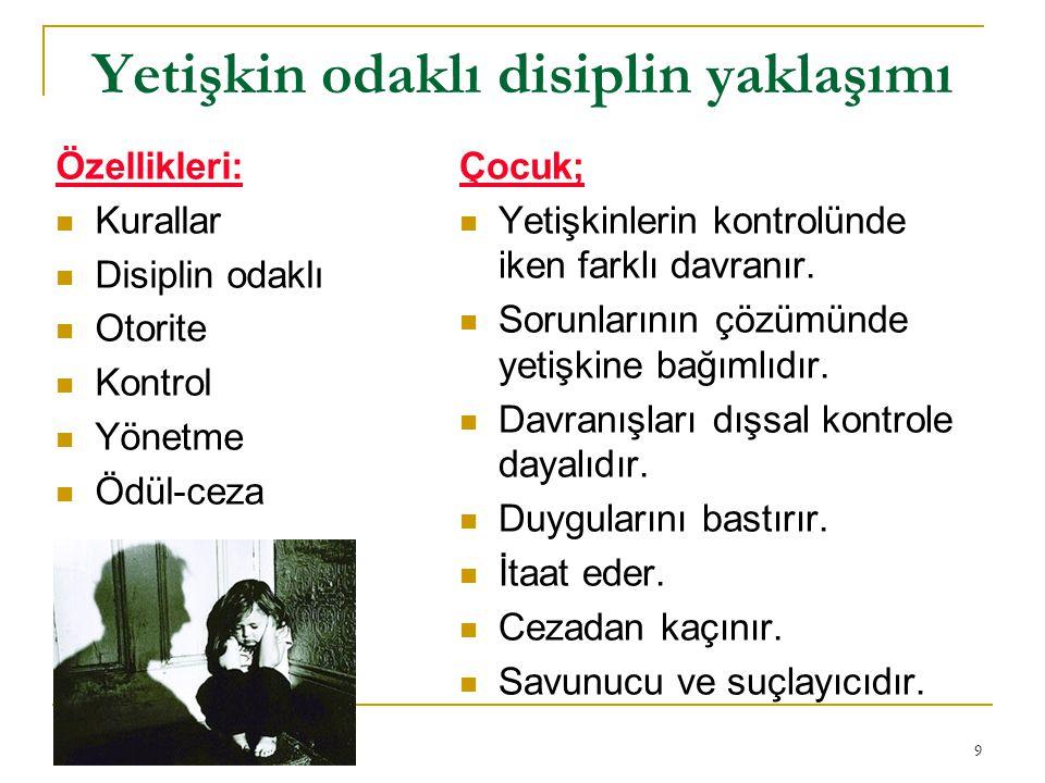 9 Yetişkin odaklı disiplin yaklaşımı Özellikleri: Kurallar Disiplin odaklı Otorite Kontrol Yönetme Ödül-ceza Çocuk; Yetişkinlerin kontrolünde iken farklı davranır.