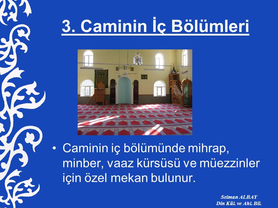 3. Caminin İç Bölümleri Caminin iç bölümünde mihrap, minber, vaaz kürsüsü ve müezzinler için özel mekan bulunur. Selman ALBAY Din Kül. ve Ahl. Bil.