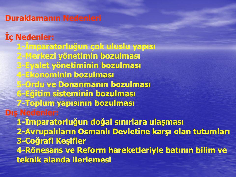 Duraklamanın Nedenleri İç Nedenler: 1-İmparatorluğun çok uluslu yapısı 2-Merkezi yönetimin bozulması 3-Eyalet yönetiminin bozulması 4-Ekonominin bozulması 5-Ordu ve Donanmanın bozulması 6-Eğitim sisteminin bozulması 7-Toplum yapısının bozulması Dış Nedenler: 1-İmparatorluğun doğal sınırlara ulaşması 2-Avrupalıların Osmanlı Devletine karşı olan tutumları 3-Coğrafi Keşifler 4-Rönesans ve Reform hareketleriyle batının bilim ve teknik alanda ilerlemesi
