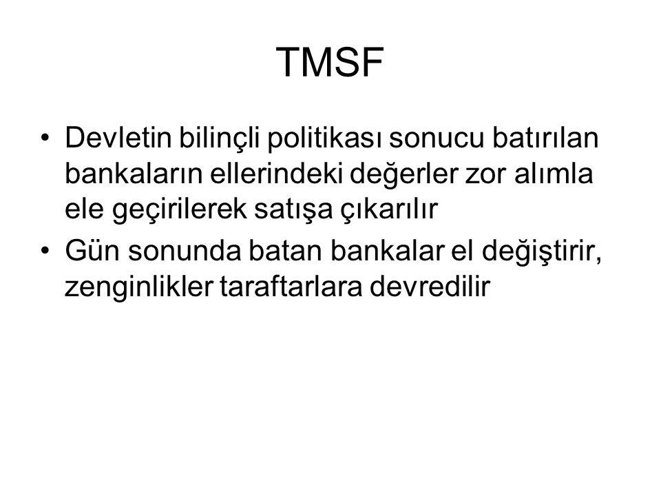 TMSF Devletin bilinçli politikası sonucu batırılan bankaların ellerindeki değerler zor alımla ele geçirilerek satışa çıkarılır Gün sonunda batan bankalar el değiştirir, zenginlikler taraftarlara devredilir