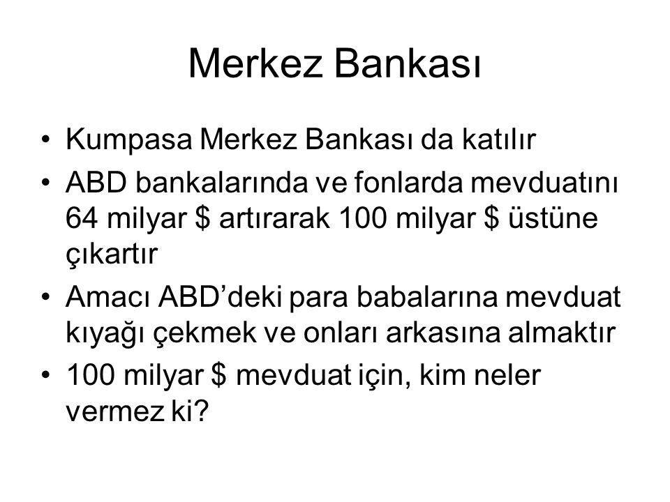 Merkez Bankası Kumpasa Merkez Bankası da katılır ABD bankalarında ve fonlarda mevduatını 64 milyar $ artırarak 100 milyar $ üstüne çıkartır Amacı ABD'deki para babalarına mevduat kıyağı çekmek ve onları arkasına almaktır 100 milyar $ mevduat için, kim neler vermez ki