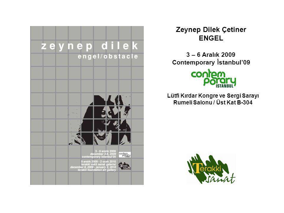 Zeynep Dilek Çetiner ENGEL 3 – 6 Aralık 2009 Contemporary İstanbul'09 Lütfi Kırdar Kongre ve Sergi Sarayı Rumeli Salonu / Üst Kat B-304