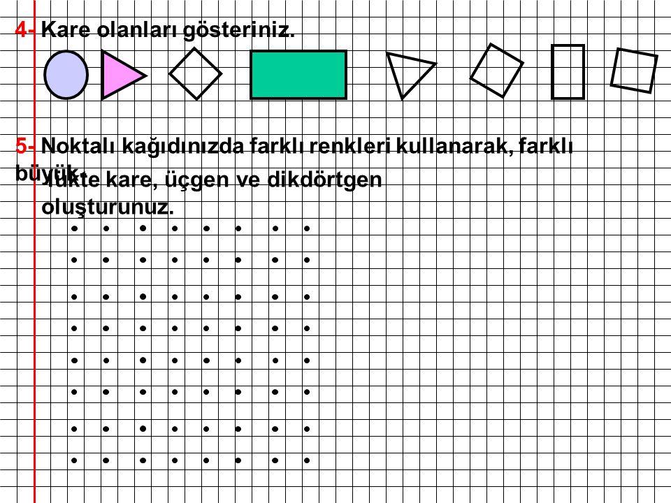 4- Kare olanları gösteriniz. 5- Noktalı kağıdınızda farklı renkleri kullanarak, farklı büyük- lükte kare, üçgen ve dikdörtgen oluşturunuz.