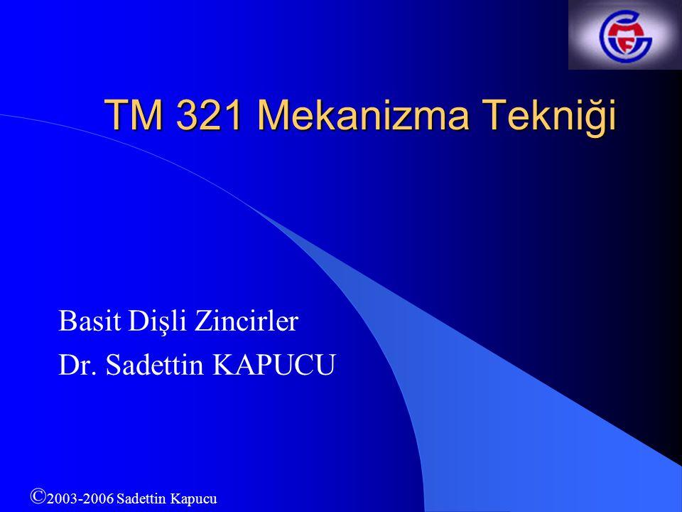 TM 321 Mekanizma Tekniği Basit Dişli Zincirler Dr. Sadettin KAPUCU © 2003-2006 Sadettin Kapucu