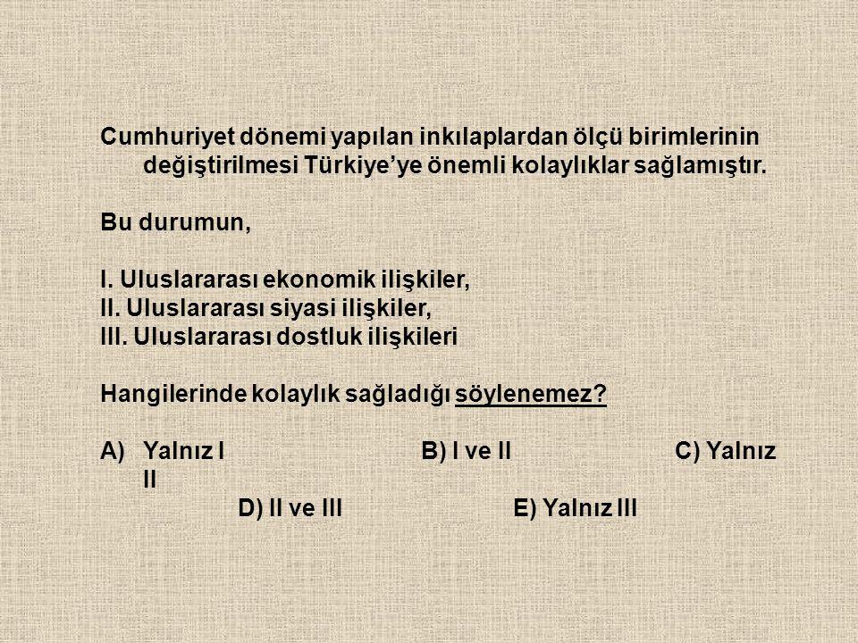 Cumhuriyet dönemi yapılan inkılaplardan ölçü birimlerinin değiştirilmesi Türkiye'ye önemli kolaylıklar sağlamıştır. Bu durumun, I. Uluslararası ekonom