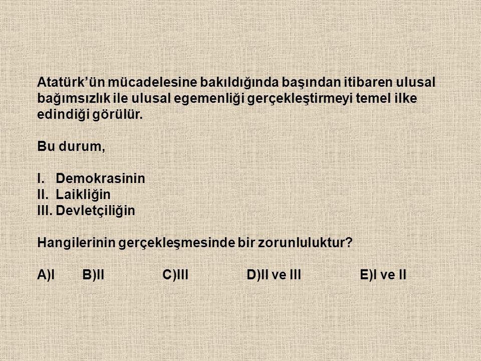 Atatürk'ün mücadelesine bakıldığında başından itibaren ulusal bağımsızlık ile ulusal egemenliği gerçekleştirmeyi temel ilke edindiği görülür. Bu durum