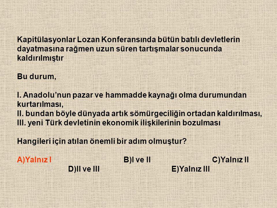 Kapitülasyonlar Lozan Konferansında bütün batılı devletlerin dayatmasına rağmen uzun süren tartışmalar sonucunda kaldırılmıştır Bu durum, I. Anadolu'n