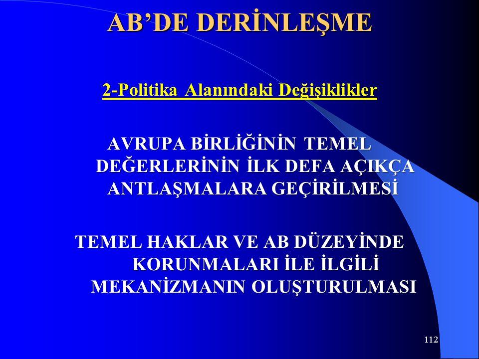 112 AB'DE DERİNLEŞME 2-Politika Alanındaki Değişiklikler AVRUPA BİRLİĞİNİN TEMEL DEĞERLERİNİN İLK DEFA AÇIKÇA ANTLAŞMALARA GEÇİRİLMESİ AVRUPA BİRLİĞİN