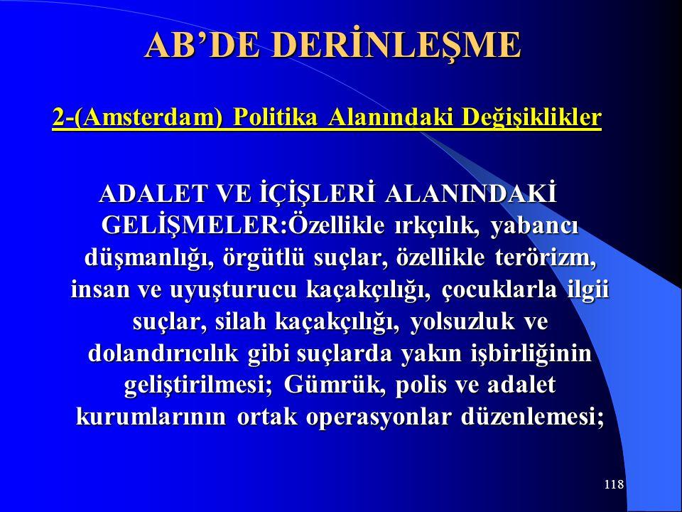 118 AB'DE DERİNLEŞME 2-(Amsterdam) Politika Alanındaki Değişiklikler ADALET VE İÇİŞLERİ ALANINDAKİ GELİŞMELER:Özellikle ırkçılık, yabancı düşmanlığı,