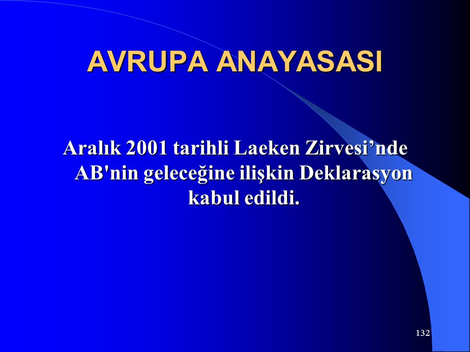 132 AVRUPA ANAYASASI Aralık 2001 tarihli Laeken Zirvesi'nde AB'nin geleceğine ilişkin Deklarasyon kabul edildi.