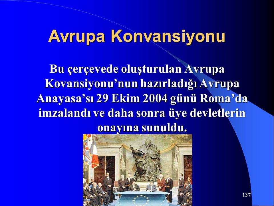 137 Avrupa Konvansiyonu Bu çerçevede oluşturulan Avrupa Kovansiyonu'nun hazırladığı Avrupa Anayasa'sı 29 Ekim 2004 günü Roma'da imzalandı ve daha sonr