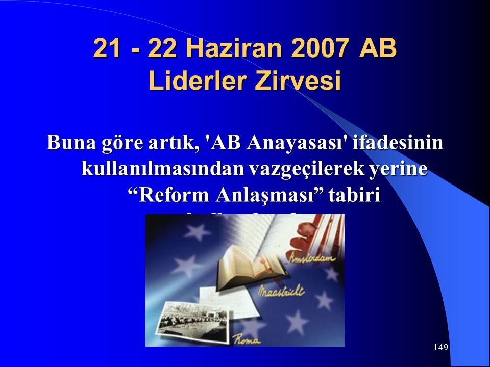 """149 21 - 22 Haziran 2007 AB Liderler Zirvesi Buna göre artık, 'AB Anayasası' ifadesinin kullanılmasından vazgeçilerek yerine """"Reform Anlaşması"""" tabiri"""
