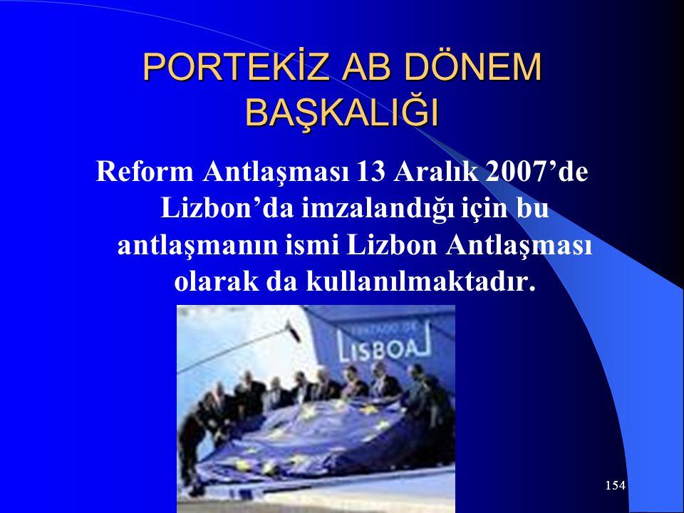 154 PORTEKİZ AB DÖNEM BAŞKALIĞI Reform Antlaşması 13 Aralık 2007'de Lizbon'da imzalandığı için bu antlaşmanın ismi Lizbon Antlaşması olarak da kullanı