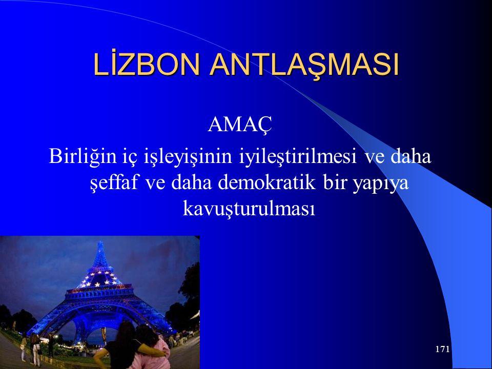 LİZBON ANTLAŞMASI AMAÇ Birliğin iç işleyişinin iyileştirilmesi ve daha şeffaf ve daha demokratik bir yapıya kavuşturulması 171