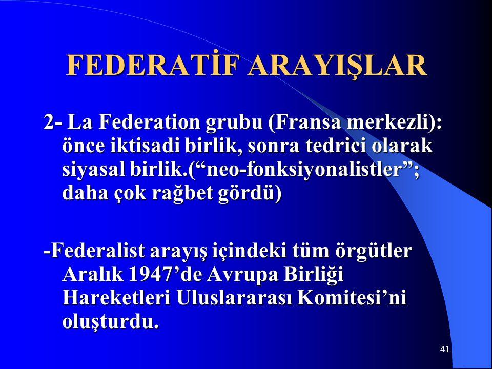 """FEDERATİF ARAYIŞLAR 2- La Federation grubu (Fransa merkezli): önce iktisadi birlik, sonra tedrici olarak siyasal birlik.(""""neo-fonksiyonalistler""""; daha"""