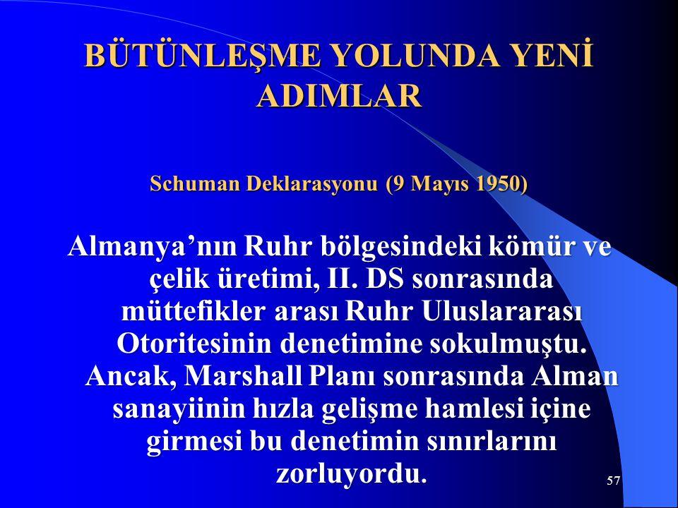57 BÜTÜNLEŞME YOLUNDA YENİ ADIMLAR Schuman Deklarasyonu (9 Mayıs 1950) Almanya'nın Ruhr bölgesindeki kömür ve çelik üretimi, II. DS sonrasında müttefi