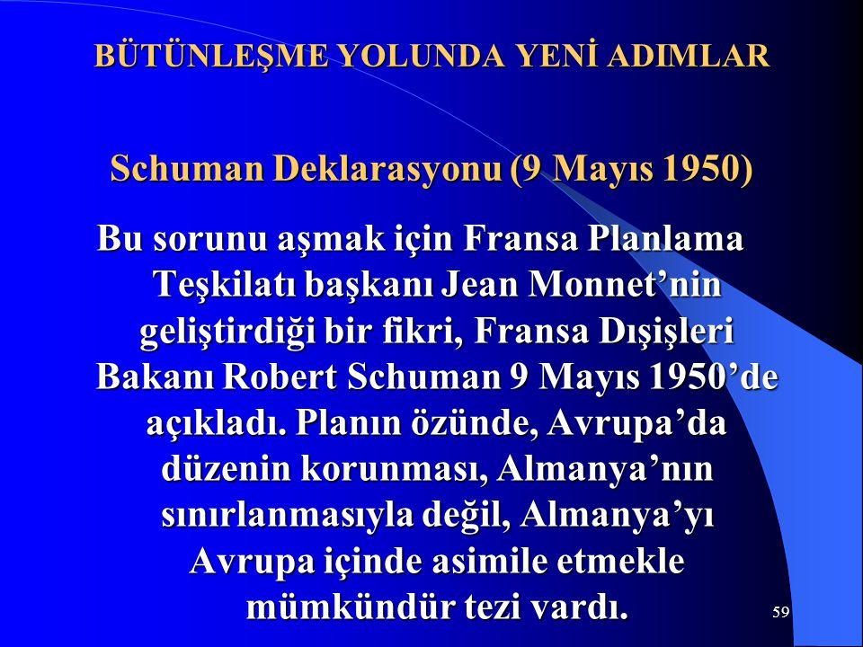 59 BÜTÜNLEŞME YOLUNDA YENİ ADIMLAR Schuman Deklarasyonu (9 Mayıs 1950) Bu sorunu aşmak için Fransa Planlama Teşkilatı başkanı Jean Monnet'nin geliştir