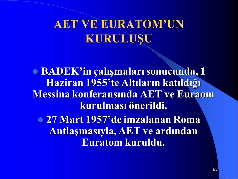 AET VE EURATOM'UN KURULUŞU BADEK'in çalışmaları sonucunda, 1 Haziran 1955'te Altıların katıldığı Messina konferansında AET ve Euraom kurulması önerild