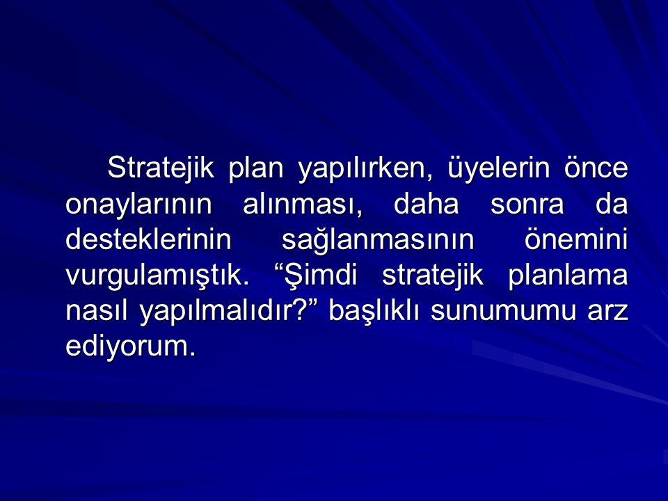 Stratejik plan yapılırken, üyelerin önce onaylarının alınması, daha sonra da desteklerinin sağlanmasının önemini vurgulamıştık.