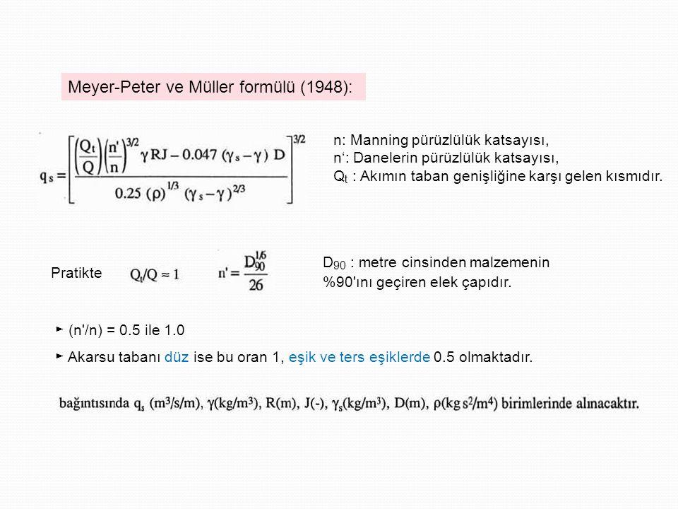 Meyer-Peter ve Müller formülü (1948): n: Manning pürüzlülük katsayısı, n': Danelerin pürüzlülük katsayısı, Q t : Akımın taban genişliğine karşı gelen kısmıdır.