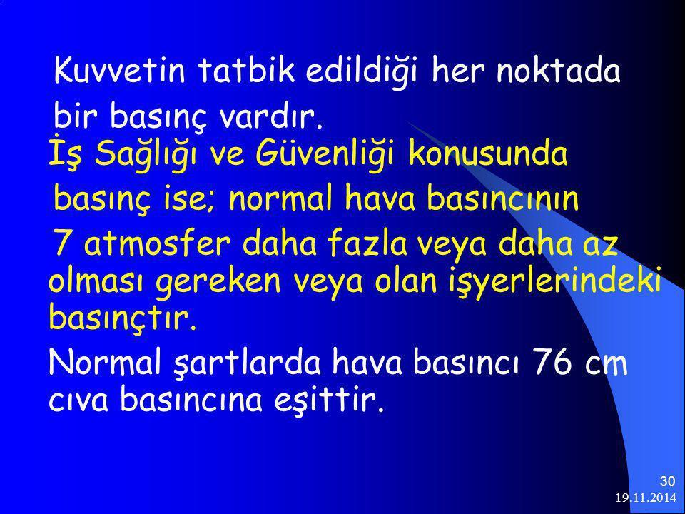 19.11.2014 30 Kuvvetin tatbik edildiği her noktada bir basınç vardır. İş Sağlığı ve Güvenliği konusunda basınç ise; normal hava basıncının 7 atmosfer