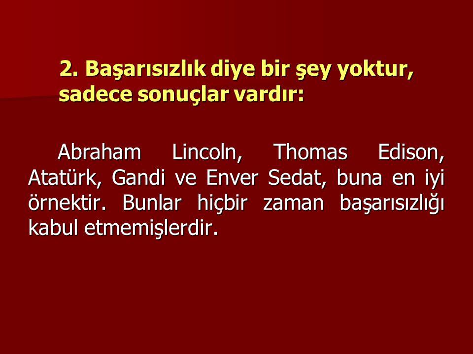 2. Başarısızlık diye bir şey yoktur, sadece sonuçlar vardır: Abraham Lincoln, Thomas Edison, Atatürk, Gandi ve Enver Sedat, buna en iyi örnektir. Bunl