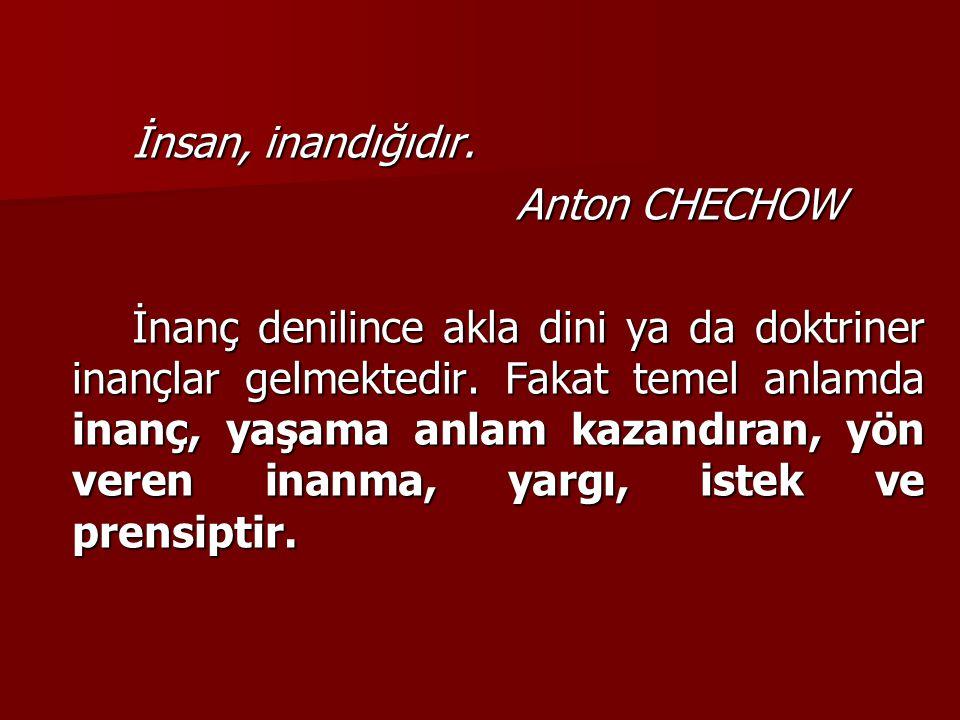 İnsan, inandığıdır. Anton CHECHOW İnanç denilince akla dini ya da doktriner inançlar gelmektedir. Fakat temel anlamda inanç, yaşama anlam kazandıran,