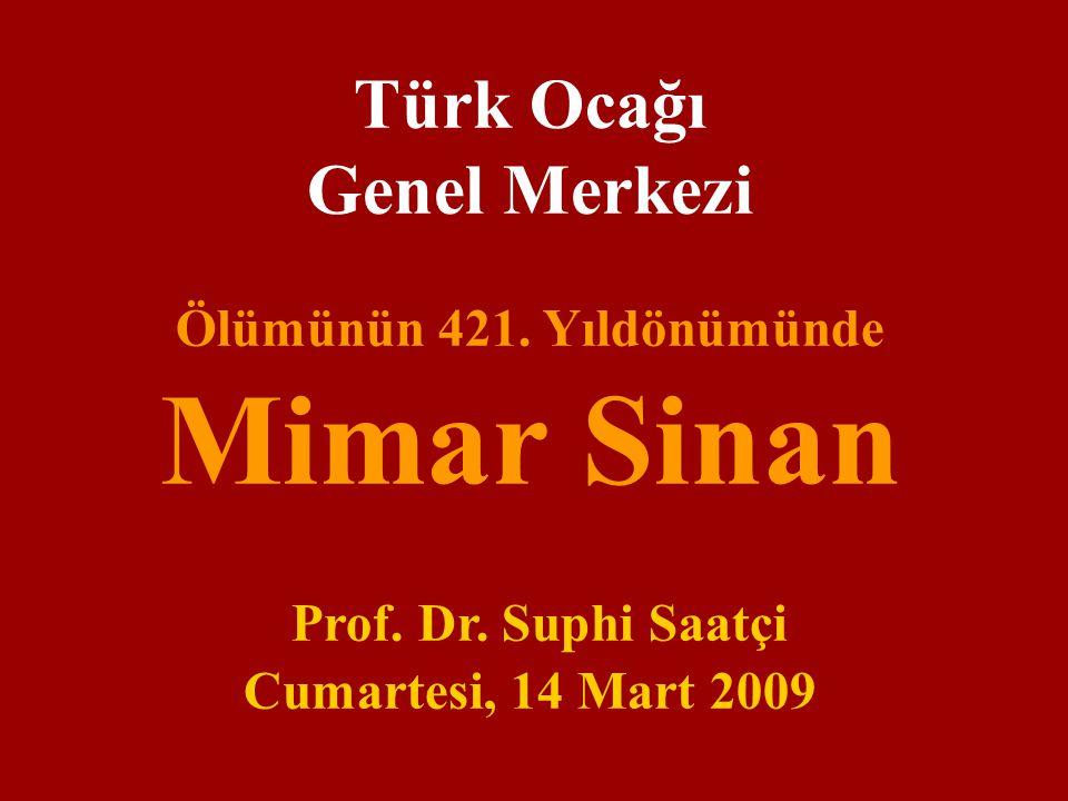 Türk Ocağı Genel Merkezi Ölümünün 421. Yıldönümünde Mimar Sinan Prof. Dr. Suphi Saatçi Cumartesi, 14 Mart 2009