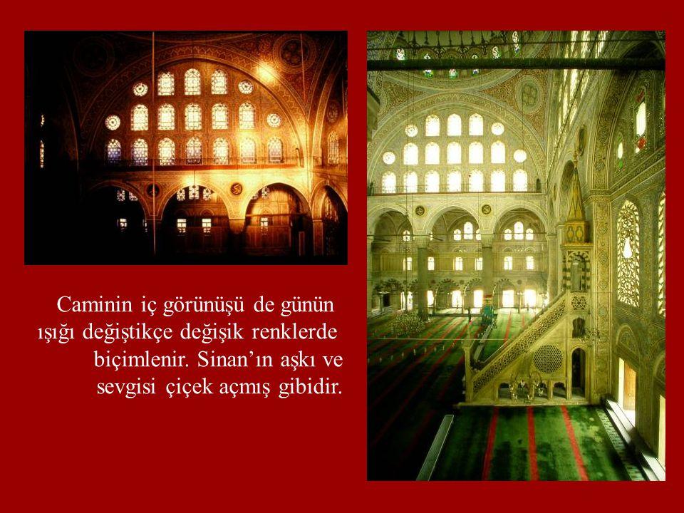 Caminin iç görünüşü de günün ışığı değiştikçe değişik renklerde biçimlenir. Sinan'ın aşkı ve sevgisi çiçek açmış gibidir.