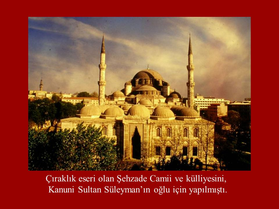 Çıraklık eseri olan Şehzade Camii ve külliyesini, Kanuni Sultan Süleyman'ın oğlu için yapılmıştı.