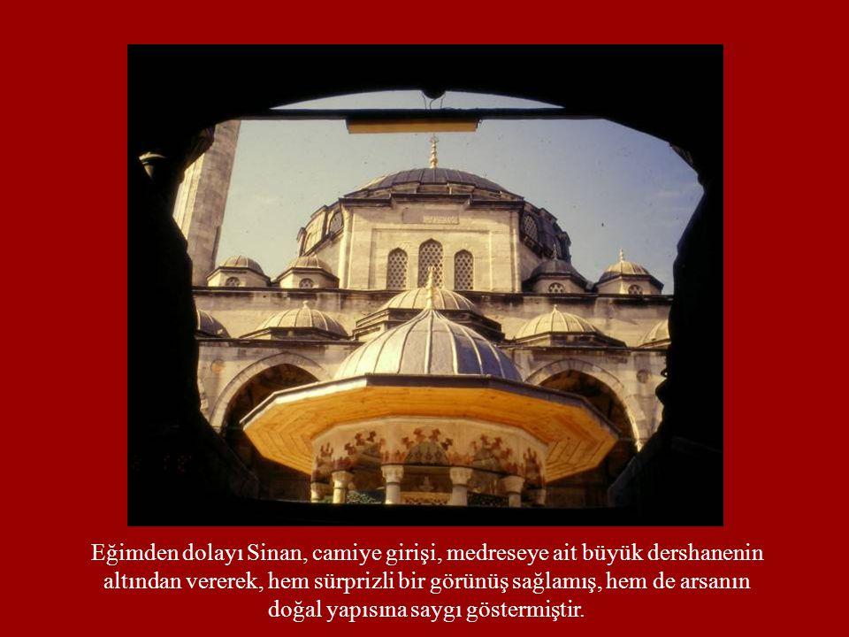Eğimden dolayı Sinan, camiye girişi, medreseye ait büyük dershanenin altından vererek, hem sürprizli bir görünüş sağlamış, hem de arsanın doğal yapısı
