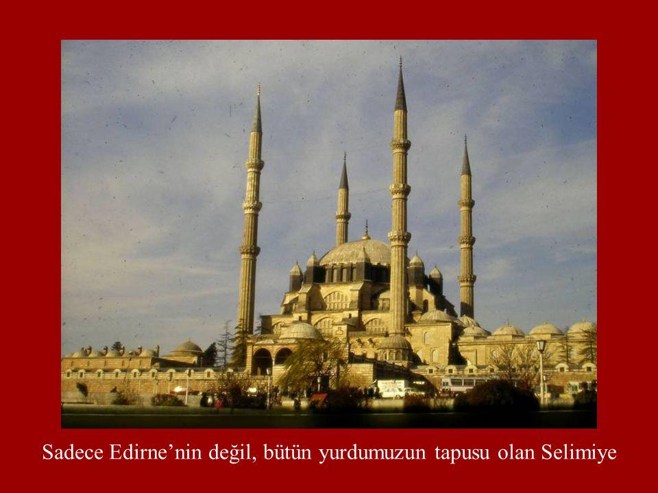 Sadece Edirne'nin değil, bütün yurdumuzun tapusu olan Selimiye