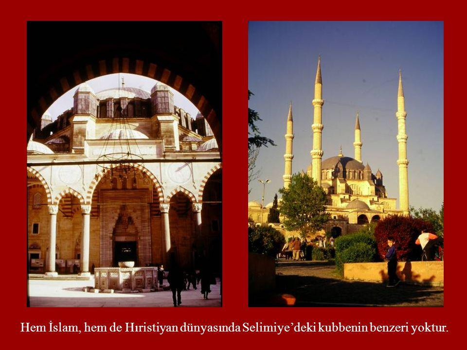 Hem İslam, hem de Hıristiyan dünyasında Selimiye'deki kubbenin benzeri yoktur.