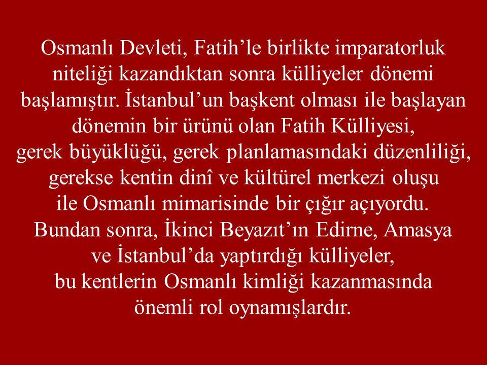 Osmanlı Devleti, Fatih'le birlikte imparatorluk niteliği kazandıktan sonra külliyeler dönemi başlamıştır. İstanbul'un başkent olması ile başlayan döne