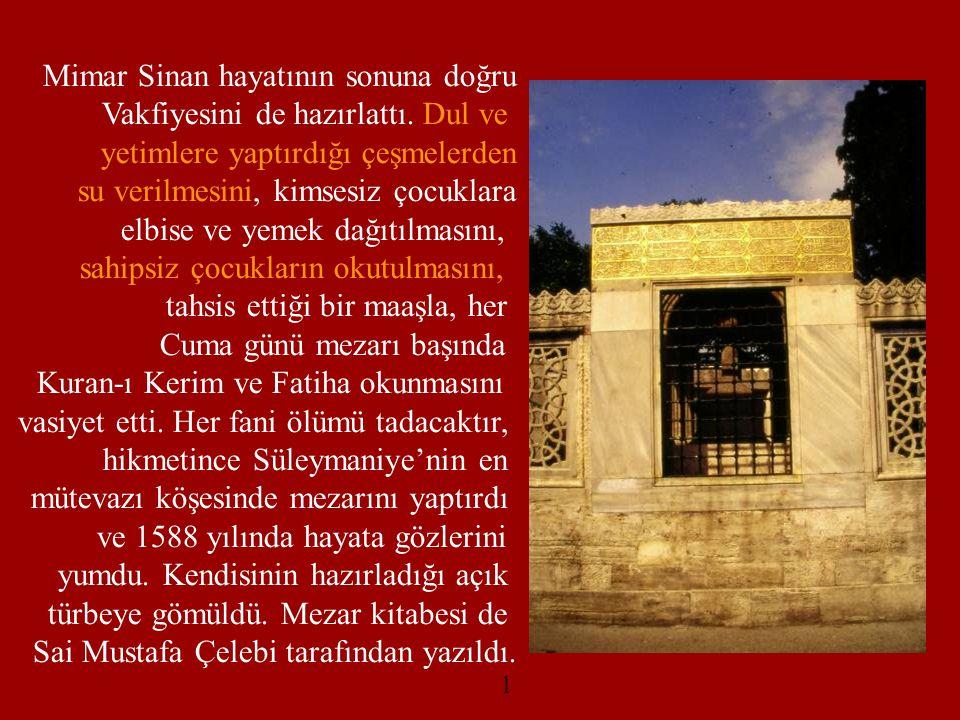 Mimar Sinan hayatının sonuna doğru Vakfiyesini de hazırlattı. Dul ve yetimlere yaptırdığı çeşmelerden su verilmesini, kimsesiz çocuklara elbise ve yem