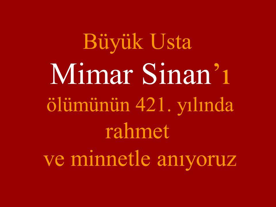 Büyük Usta Mimar Sinan'ı ölümünün 421. yılında rahmet ve minnetle anıyoruz