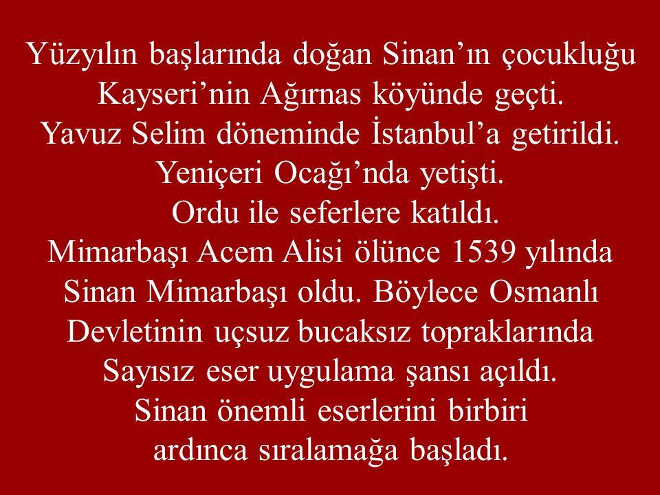 Yüzyılın başlarında doğan Sinan'ın çocukluğu Kayseri'nin Ağırnas köyünde geçti. Yavuz Selim döneminde İstanbul'a getirildi. Yeniçeri Ocağı'nda yetişti