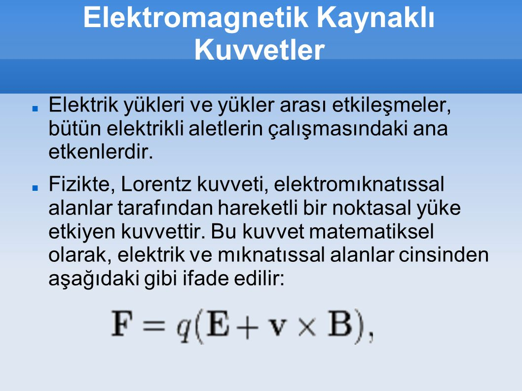 Elektromagnetik Kaynaklı Kuvvetler F : Kuvvet (newton) E : Elektrik alan (volt/metre) B : Manyetik alan (tesla) q : Parçacığın elektriksel yükü (coulomb) v : Parçacığın anlık hızı (metre/saniye) × : Vektörel çapraz çarpım