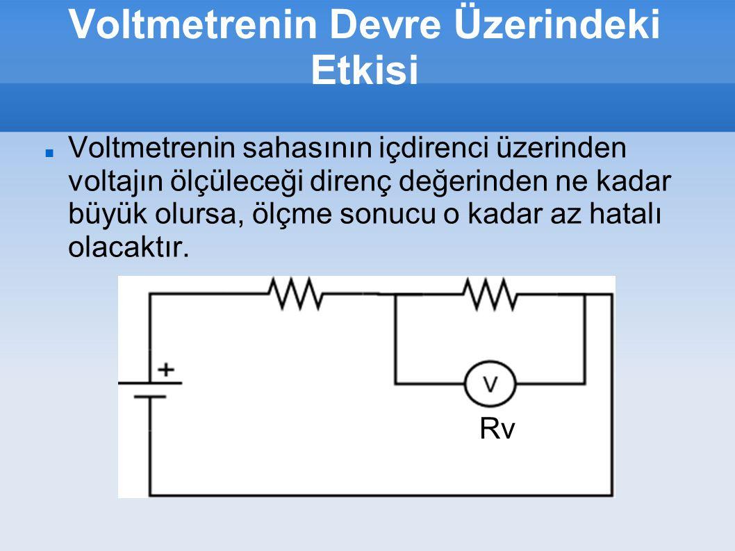 Voltmetrenin Devre Üzerindeki Etkisi Voltmetrenin sahasının içdirenci üzerinden voltajın ölçüleceği direnç değerinden ne kadar büyük olursa, ölçme son